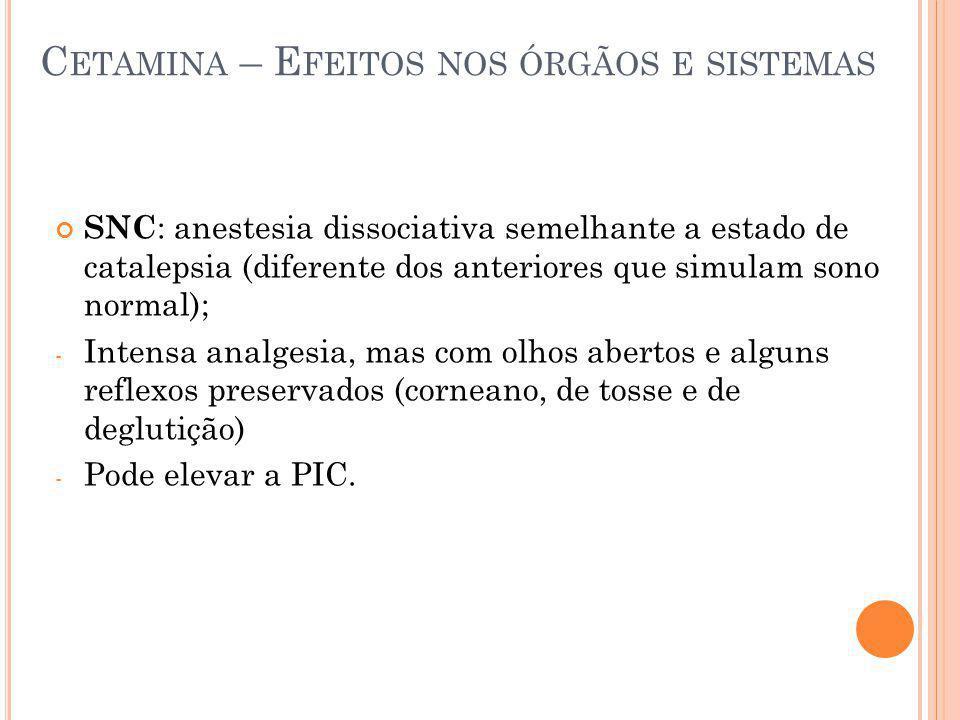 C ETAMINA – E FEITOS NOS ÓRGÃOS E SISTEMAS SNC : anestesia dissociativa semelhante a estado de catalepsia (diferente dos anteriores que simulam sono n