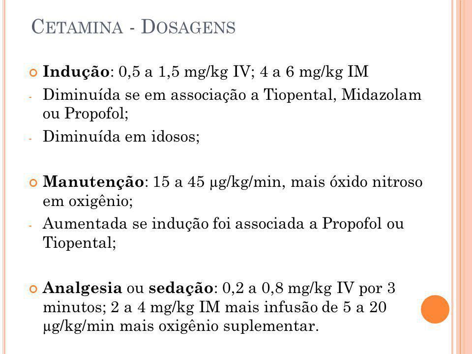 C ETAMINA - D OSAGENS Indução : 0,5 a 1,5 mg/kg IV; 4 a 6 mg/kg IM - Diminuída se em associação a Tiopental, Midazolam ou Propofol; - Diminuída em ido