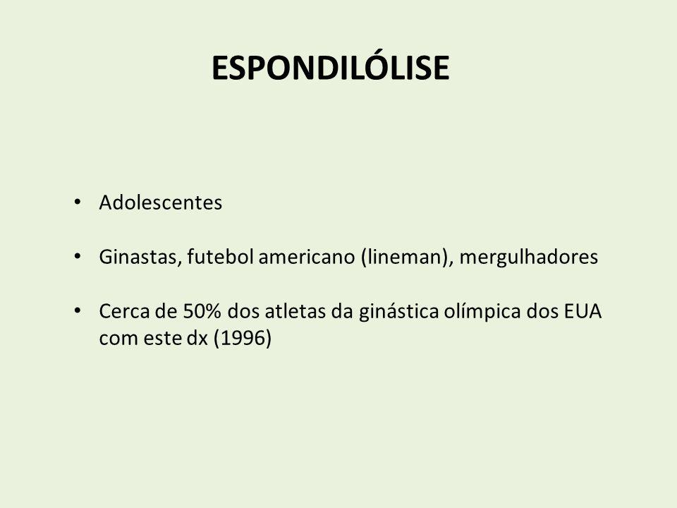 ESPONDILÓLISE Adolescentes Ginastas, futebol americano (lineman), mergulhadores Cerca de 50% dos atletas da ginástica olímpica dos EUA com este dx (19