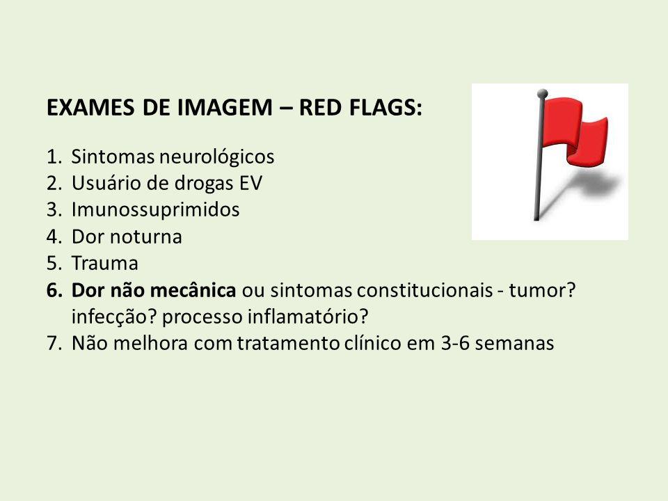 EXAMES DE IMAGEM – RED FLAGS: 1.Sintomas neurológicos 2.Usuário de drogas EV 3.Imunossuprimidos 4.Dor noturna 5.Trauma 6.Dor não mecânica ou sintomas