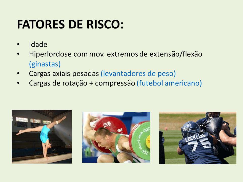 FATORES DE RISCO: Idade Hiperlordose com mov. extremos de extensão/flexão (ginastas) Cargas axiais pesadas (levantadores de peso) Cargas de rotação +
