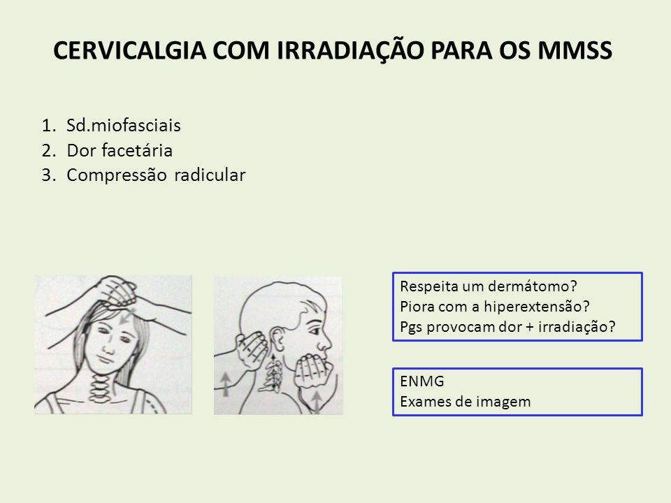CERVICALGIA COM IRRADIAÇÃO PARA OS MMSS 1.Sd.miofasciais 2.Dor facetária 3.Compressão radicular Respeita um dermátomo? Piora com a hiperextensão? Pgs