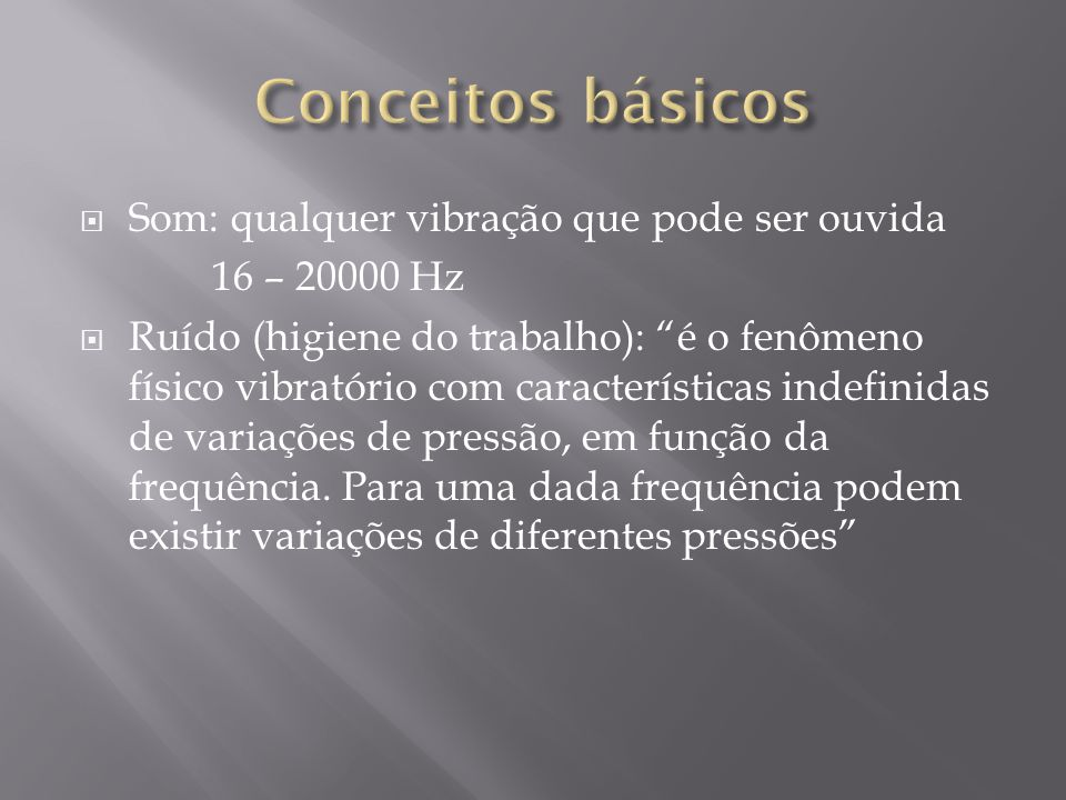 Som: qualquer vibração que pode ser ouvida 16 – 20000 Hz Ruído (higiene do trabalho): é o fenômeno físico vibratório com características indefinidas de variações de pressão, em função da frequência.