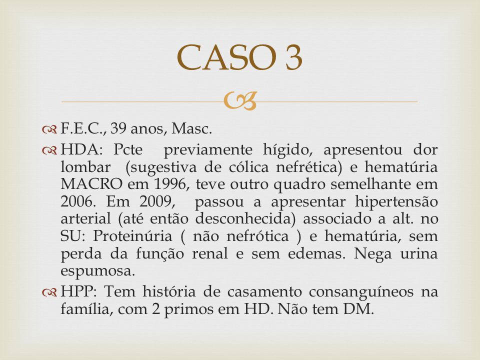 F.E.C., 39 anos, Masc. HDA: Pcte previamente hígido, apresentou dor lombar (sugestiva de cólica nefrética) e hematúria MACRO em 1996, teve outro quadr