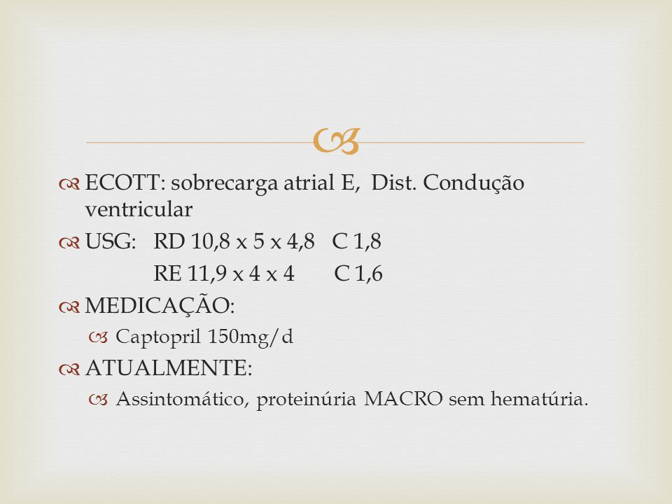 ECOTT: sobrecarga atrial E, Dist. Condução ventricular USG: RD 10,8 x 5 x 4,8 C 1,8 RE 11,9 x 4 x 4 C 1,6 MEDICAÇÃO: Captopril 150mg/d ATUALMENTE: Ass