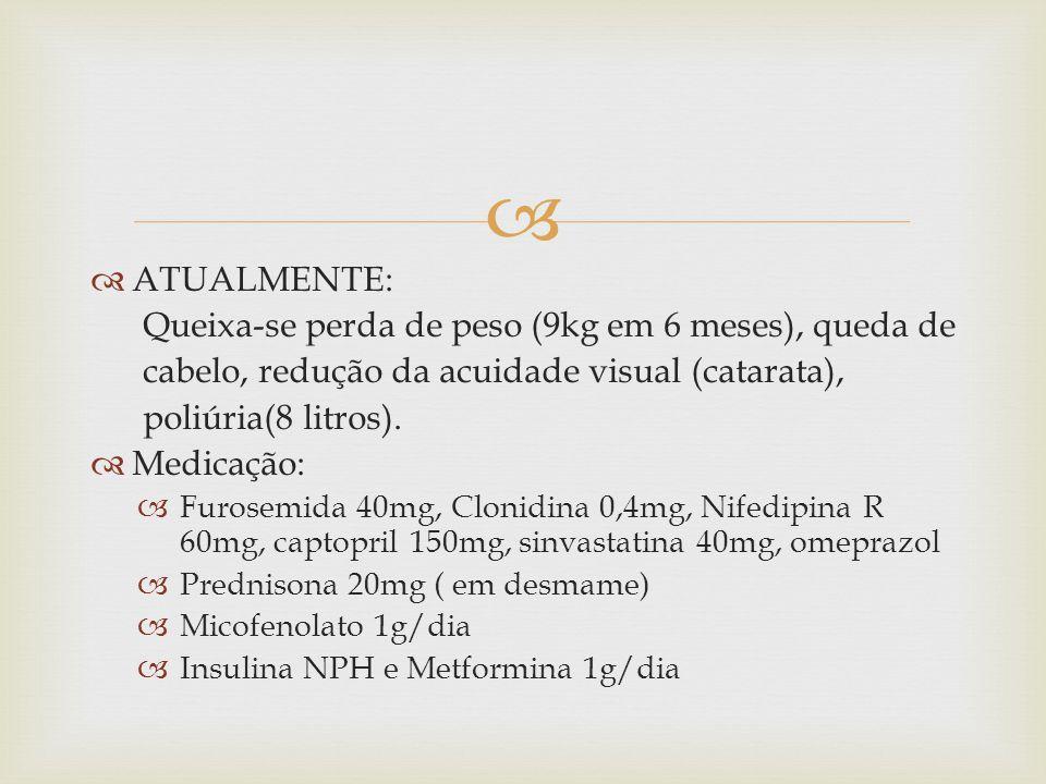 ATUALMENTE: Queixa-se perda de peso (9kg em 6 meses), queda de cabelo, redução da acuidade visual (catarata), poliúria(8 litros). Medicação: Furosemid