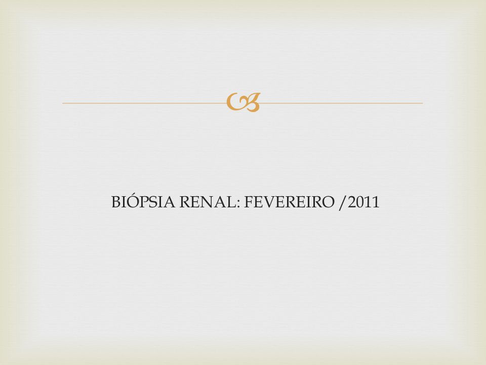 F.S.S., FEM., 29 ANOS HDA: Pcte com história de edema de membros progressivo e ascendente, com hematúria macroscópica e urina espumosa, com proteinúria inicial de 4,6g em janeiro/2011, sem perda da função renal.