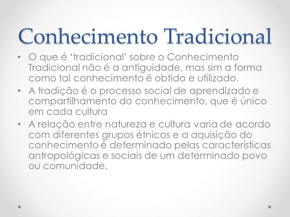 Conhecimento Tradicional O que é tradicional sobre o Conhecimento Tradicional não é a antiguidade, mas sim a forma como tal conhecimento é obtido e ut