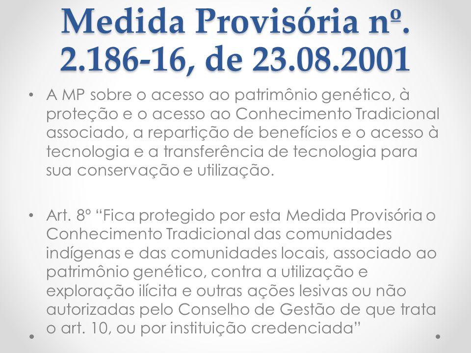 Medida Provisória nº. 2.186-16, de 23.08.2001 A MP sobre o acesso ao patrimônio genético, à proteção e o acesso ao Conhecimento Tradicional associado,