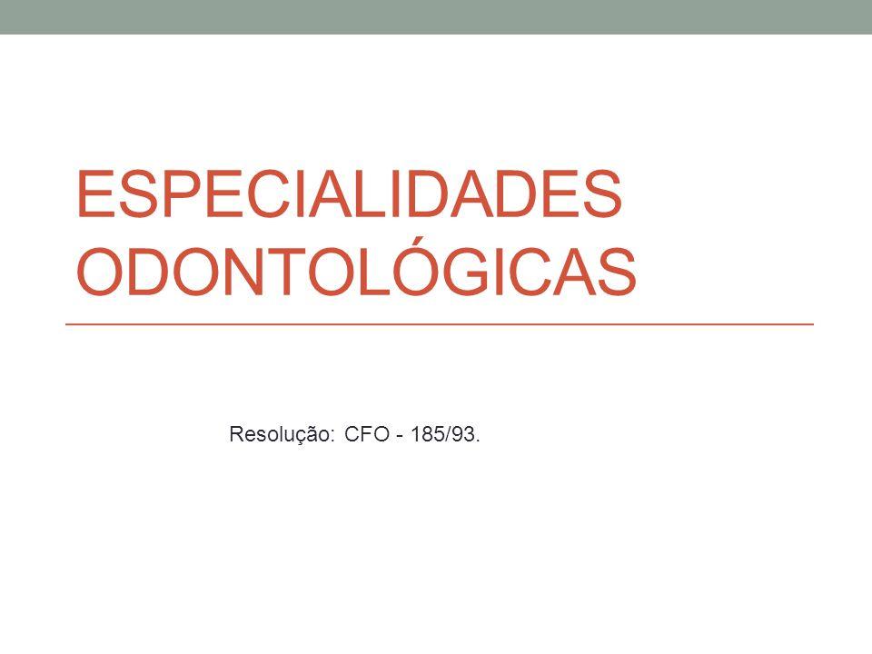 ESPECIALIDADES ODONTOLÓGICAS Resolução: CFO - 185/93.