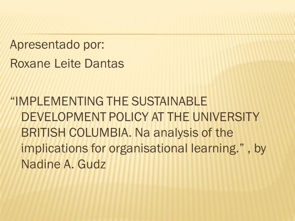 Apresentado por: Roxane Leite Dantas IMPLEMENTING THE SUSTAINABLE DEVELOPMENT POLICY AT THE UNIVERSITY BRITISH COLUMBIA.