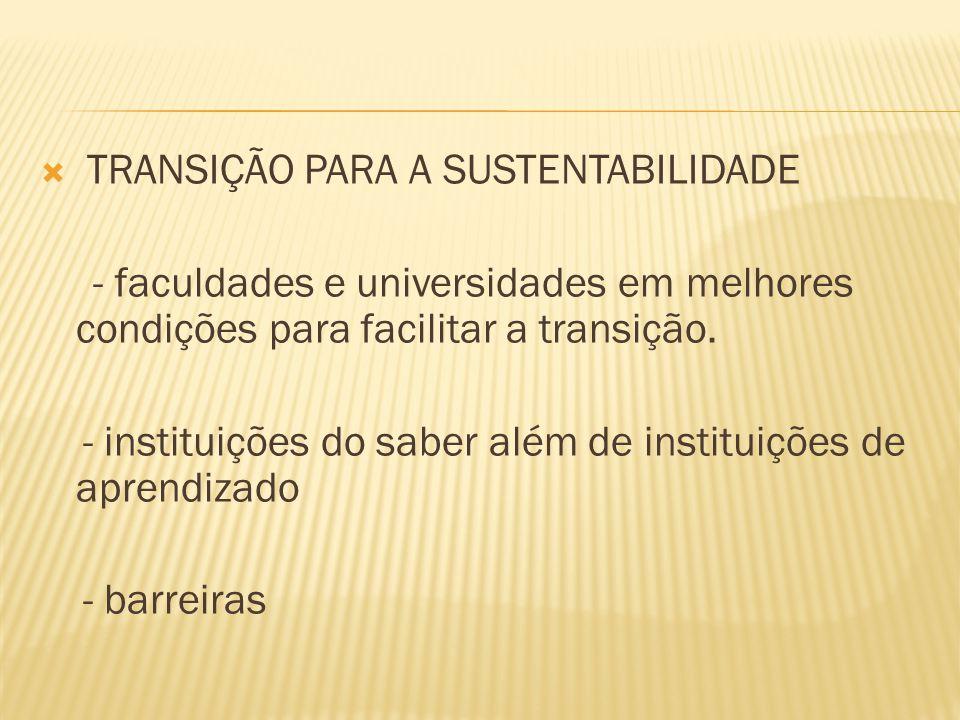 TRANSIÇÃO PARA A SUSTENTABILIDADE - faculdades e universidades em melhores condições para facilitar a transição. - instituições do saber além de insti
