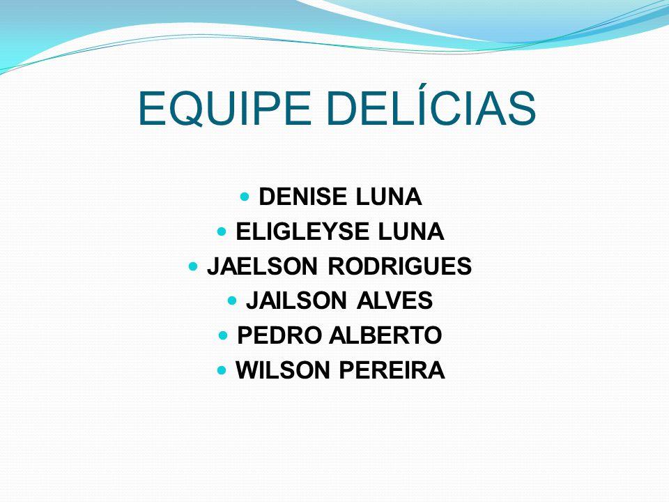 EQUIPE DELÍCIAS DENISE LUNA ELIGLEYSE LUNA JAELSON RODRIGUES JAILSON ALVES PEDRO ALBERTO WILSON PEREIRA