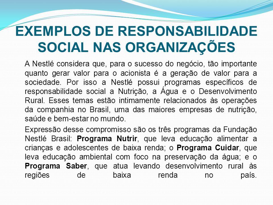 EXEMPLOS DE RESPONSABILIDADE SOCIAL NAS ORGANIZAÇÕES A Nestlé considera que, para o sucesso do negócio, tão importante quanto gerar valor para o acionista é a geração de valor para a sociedade.