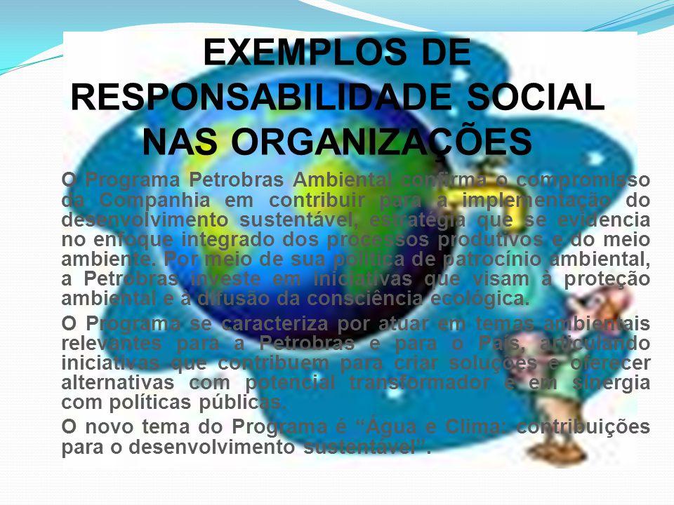 EXEMPLOS DE RESPONSABILIDADE SOCIAL NAS ORGANIZAÇÕES O Programa Petrobras Ambiental confirma o compromisso da Companhia em contribuir para a implementação do desenvolvimento sustentável, estratégia que se evidencia no enfoque integrado dos processos produtivos e do meio ambiente.
