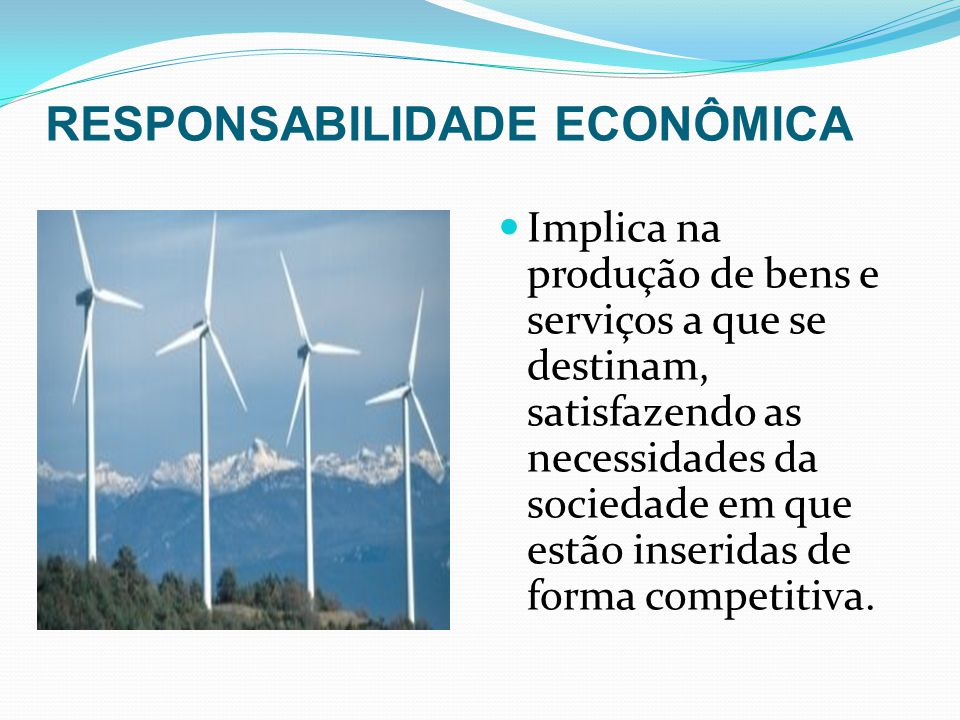 RESPONSABILIDADE ECONÔMICA Implica na produção de bens e serviços a que se destinam, satisfazendo as necessidades da sociedade em que estão inseridas de forma competitiva.