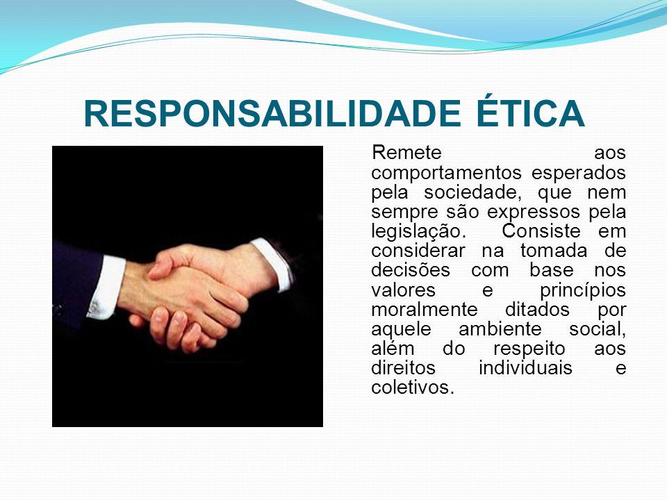 RESPONSABILIDADE ÉTICA Remete aos comportamentos esperados pela sociedade, que nem sempre são expressos pela legislação. Consiste em considerar na tom