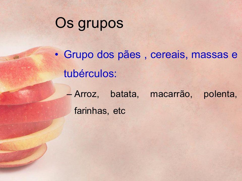 Os grupos Grupo dos pães, cereais, massas e tubérculos: –Arroz, batata, macarrão, polenta, farinhas, etc