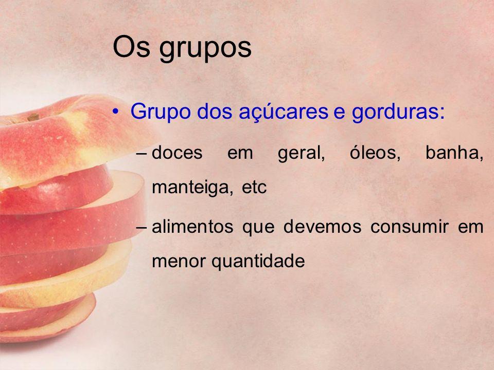 Os grupos Grupo dos açúcares e gorduras: –doces em geral, óleos, banha, manteiga, etc –alimentos que devemos consumir em menor quantidade