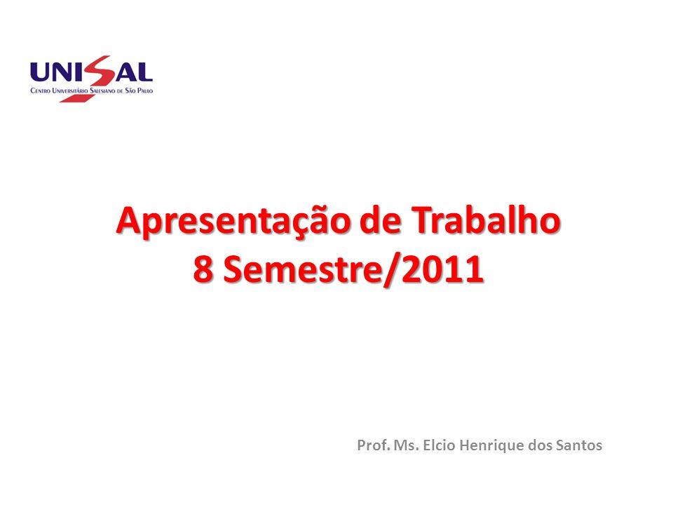 Apresentação de Trabalho 8 Semestre/2011 Prof. Ms. Elcio Henrique dos Santos