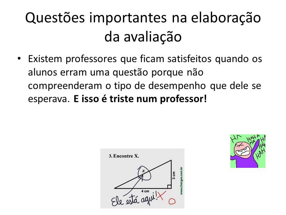 Questões importantes na elaboração da avaliação Existem professores que ficam satisfeitos quando os alunos erram uma questão porque não compreenderam