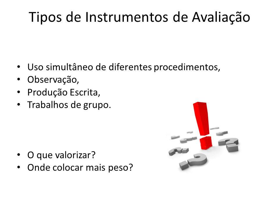 Tipos de Instrumentos de Avaliação Uso simultâneo de diferentes procedimentos, Observação, Produção Escrita, Trabalhos de grupo. O que valorizar? Onde