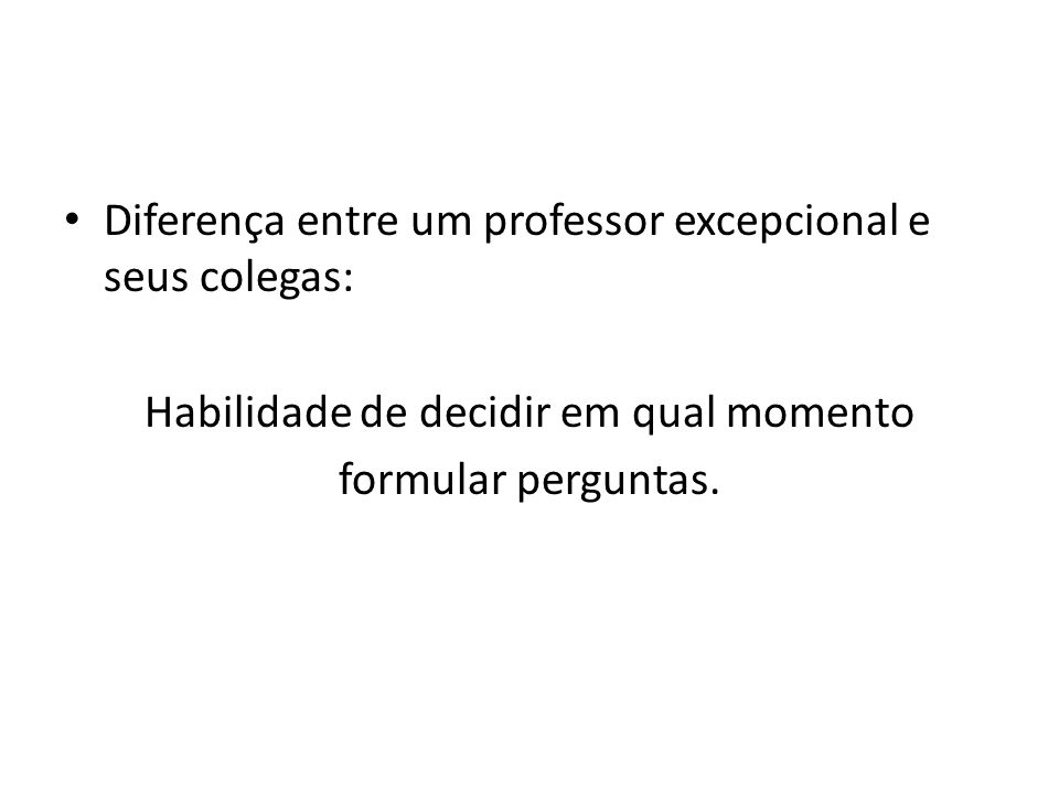 Diferença entre um professor excepcional e seus colegas: Habilidade de decidir em qual momento formular perguntas.
