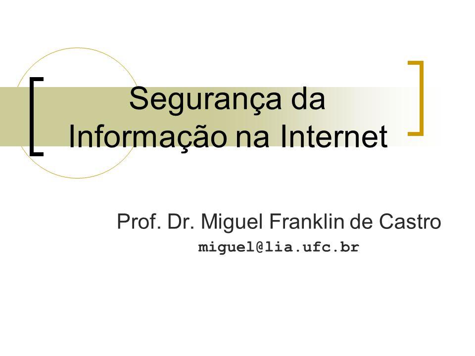 Segurança da Informação na Internet Prof. Dr. Miguel Franklin de Castro miguel@lia.ufc.br