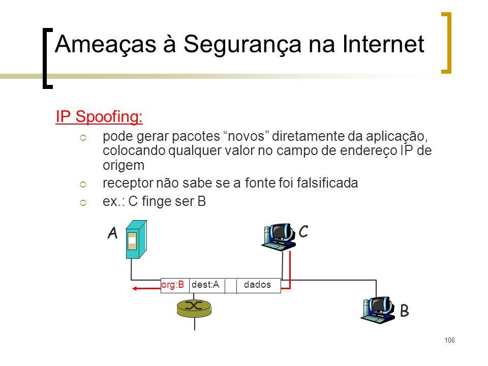 106 Ameaças à Segurança na Internet IP Spoofing: pode gerar pacotes novos diretamente da aplicação, colocando qualquer valor no campo de endereço IP de origem receptor não sabe se a fonte foi falsificada ex.: C finge ser B A B C org:B dest:A dados