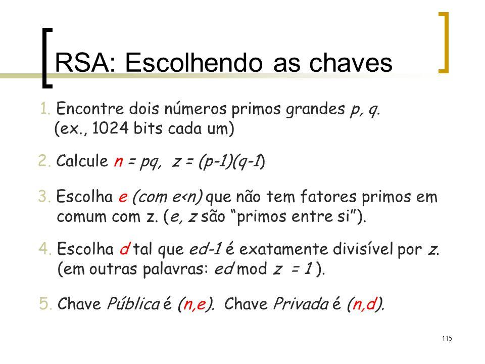 115 RSA: Escolhendo as chaves 1. Encontre dois números primos grandes p, q. (ex., 1024 bits cada um) 2. Calcule n = pq, z = (p-1)(q-1) 3. Escolha e (c