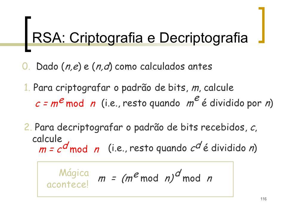 116 RSA: Criptografia e Decriptografia 0. Dado (n,e) e (n,d) como calculados antes 1. Para criptografar o padrão de bits, m, calcule c = m mod n e (i.