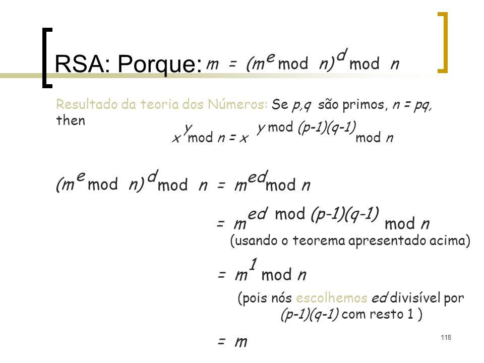 118 RSA: Porque: m = (m mod n) e mod n d (m mod n) e mod n = m mod n d ed Resultado da teoria dos Números: Se p,q são primos, n = pq, then x mod n = x mod n yy mod (p-1)(q-1) = m mod n ed mod (p-1)(q-1) = m mod n 1 = m (usando o teorema apresentado acima) (pois nós escolhemos ed divisível por (p-1)(q-1) com resto 1 )