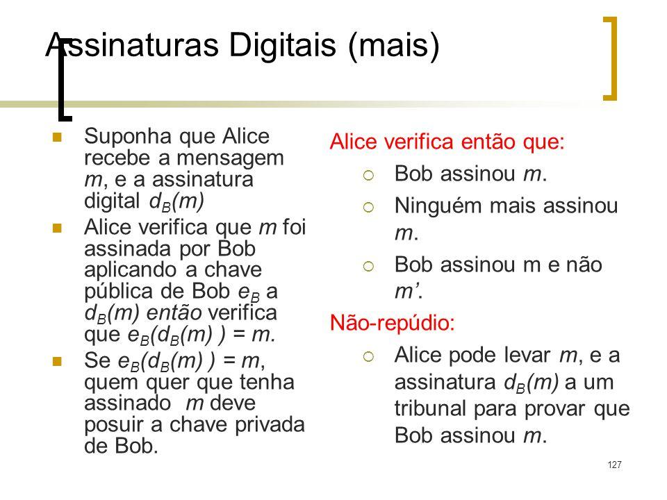 127 Assinaturas Digitais (mais) Suponha que Alice recebe a mensagem m, e a assinatura digital d B (m) Alice verifica que m foi assinada por Bob aplicando a chave pública de Bob e B a d B (m) então verifica que e B (d B (m) ) = m.