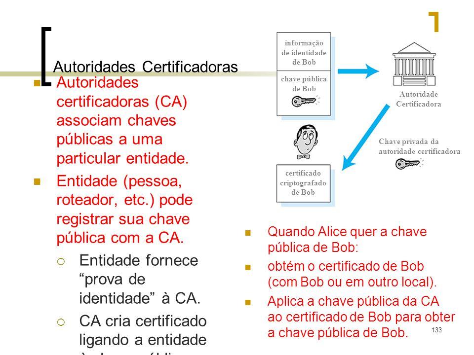 133 Autoridades Certificadoras Autoridades certificadoras (CA) associam chaves públicas a uma particular entidade. Entidade (pessoa, roteador, etc.) p