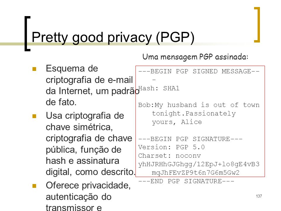 137 Pretty good privacy (PGP) Esquema de criptografia de e-mail da Internet, um padrão de fato. Usa criptografia de chave simétrica, criptografia de c