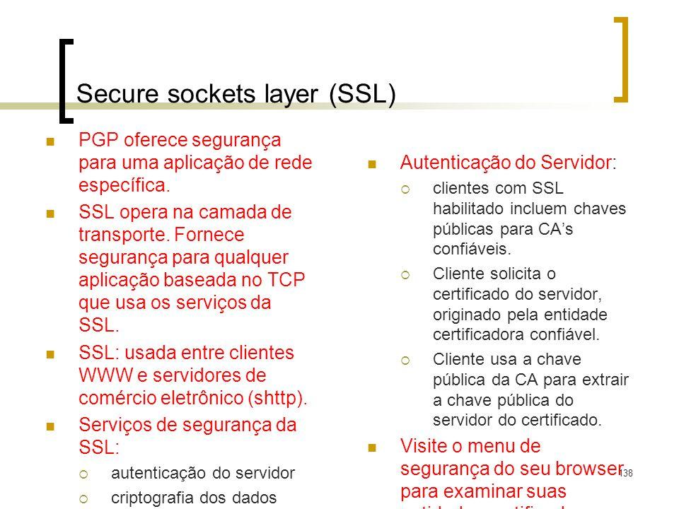 138 Secure sockets layer (SSL) PGP oferece segurança para uma aplicação de rede específica. SSL opera na camada de transporte. Fornece segurança para
