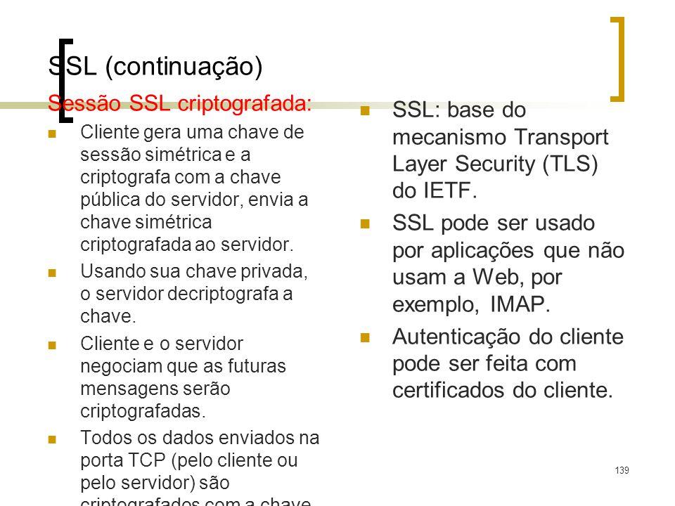 139 SSL (continuação) Sessão SSL criptografada: Cliente gera uma chave de sessão simétrica e a criptografa com a chave pública do servidor, envia a chave simétrica criptografada ao servidor.