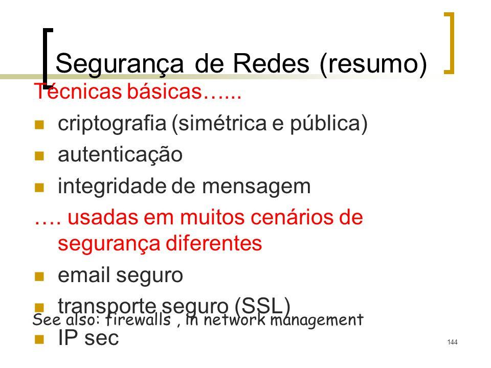 144 Segurança de Redes (resumo) Técnicas básicas…... criptografia (simétrica e pública) autenticação integridade de mensagem …. usadas em muitos cenár