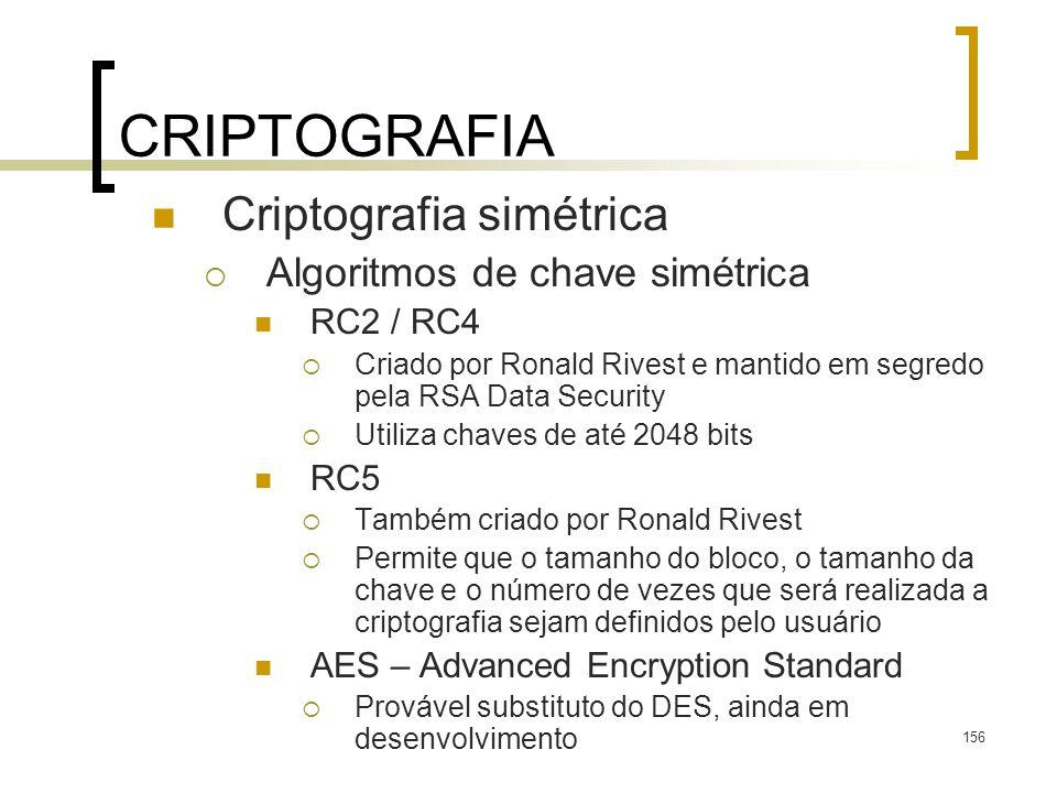 156 CRIPTOGRAFIA Criptografia simétrica Algoritmos de chave simétrica RC2 / RC4 Criado por Ronald Rivest e mantido em segredo pela RSA Data Security U