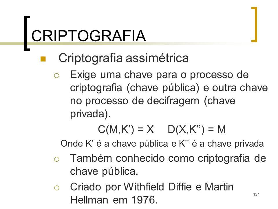157 CRIPTOGRAFIA Criptografia assimétrica Exige uma chave para o processo de criptografia (chave pública) e outra chave no processo de decifragem (cha