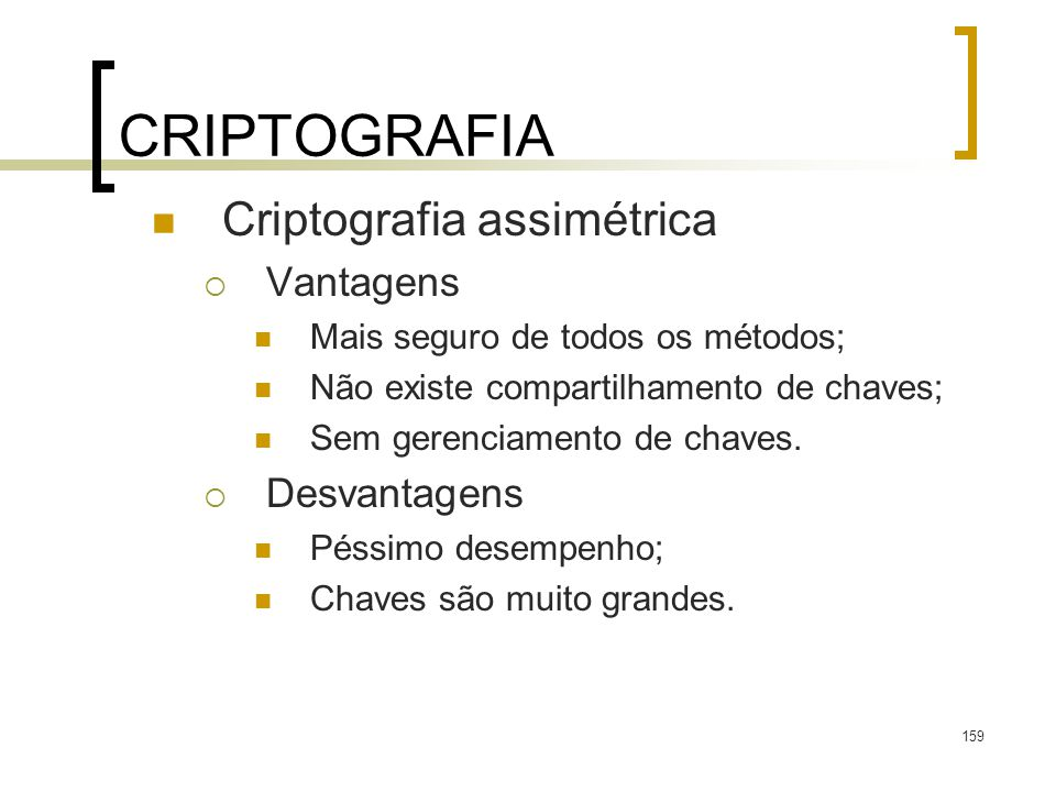 159 CRIPTOGRAFIA Criptografia assimétrica Vantagens Mais seguro de todos os métodos; Não existe compartilhamento de chaves; Sem gerenciamento de chaves.