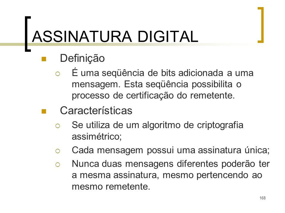 168 ASSINATURA DIGITAL Definição É uma seqüência de bits adicionada a uma mensagem. Esta seqüência possibilita o processo de certificação do remetente