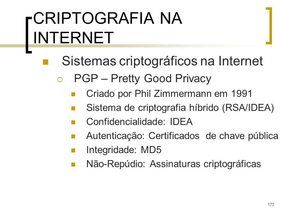 173 CRIPTOGRAFIA NA INTERNET Sistemas criptográficos na Internet PGP – Pretty Good Privacy Criado por Phil Zimmermann em 1991 Sistema de criptografia híbrido (RSA/IDEA) Confidencialidade: IDEA Autenticação: Certificados de chave pública Integridade: MD5 Não-Repúdio: Assinaturas criptográficas