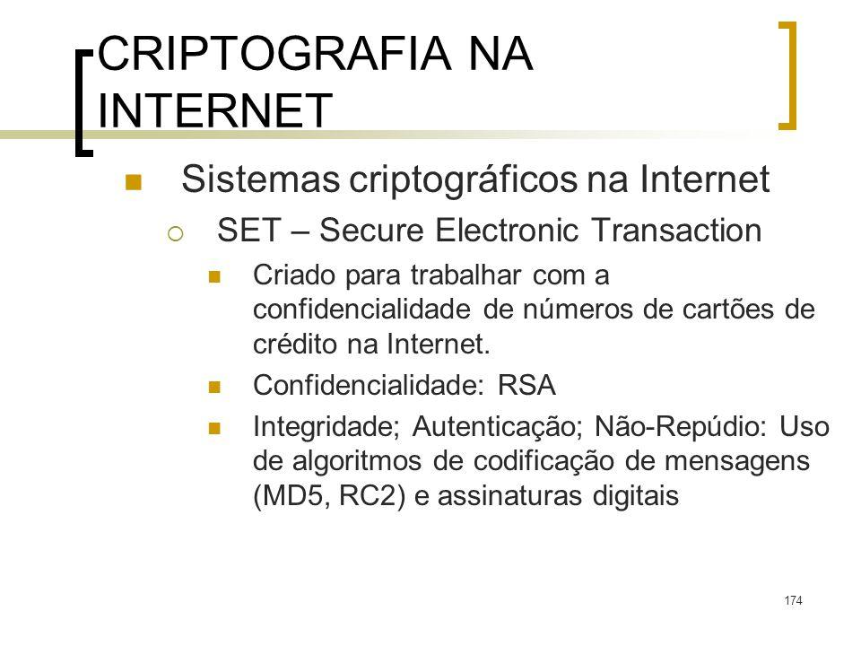 174 CRIPTOGRAFIA NA INTERNET Sistemas criptográficos na Internet SET – Secure Electronic Transaction Criado para trabalhar com a confidencialidade de números de cartões de crédito na Internet.