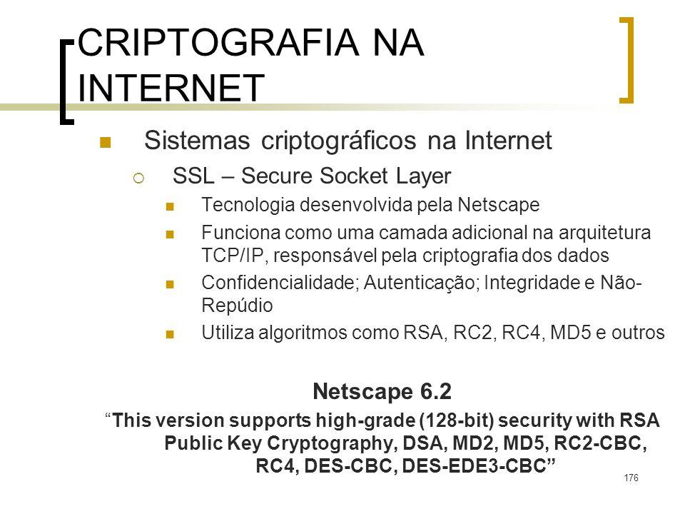 176 CRIPTOGRAFIA NA INTERNET Sistemas criptográficos na Internet SSL – Secure Socket Layer Tecnologia desenvolvida pela Netscape Funciona como uma camada adicional na arquitetura TCP/IP, responsável pela criptografia dos dados Confidencialidade; Autenticação; Integridade e Não- Repúdio Utiliza algoritmos como RSA, RC2, RC4, MD5 e outros Netscape 6.2 This version supports high-grade (128-bit) security with RSA Public Key Cryptography, DSA, MD2, MD5, RC2-CBC, RC4, DES-CBC, DES-EDE3-CBC