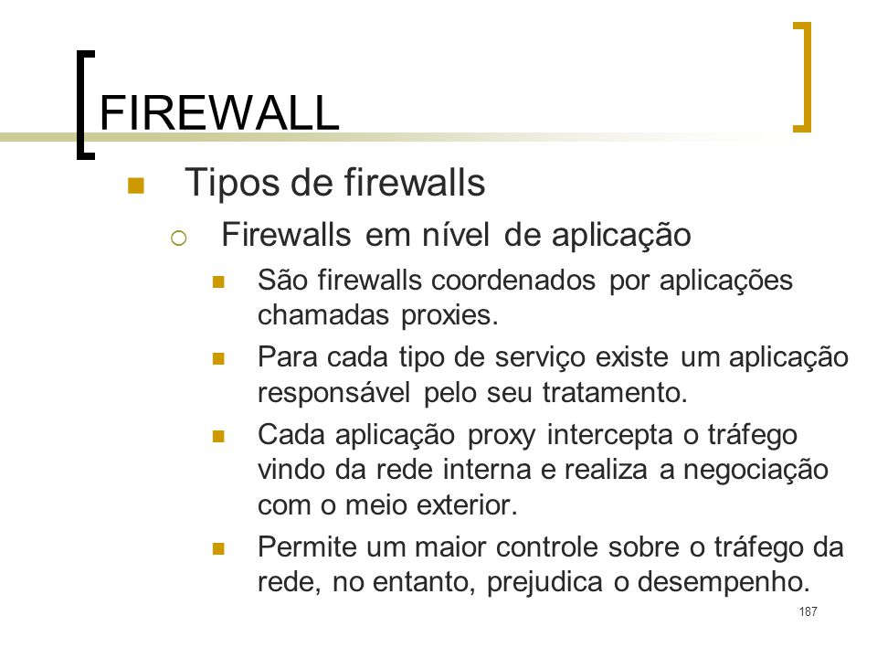 187 FIREWALL Tipos de firewalls Firewalls em nível de aplicação São firewalls coordenados por aplicações chamadas proxies. Para cada tipo de serviço e