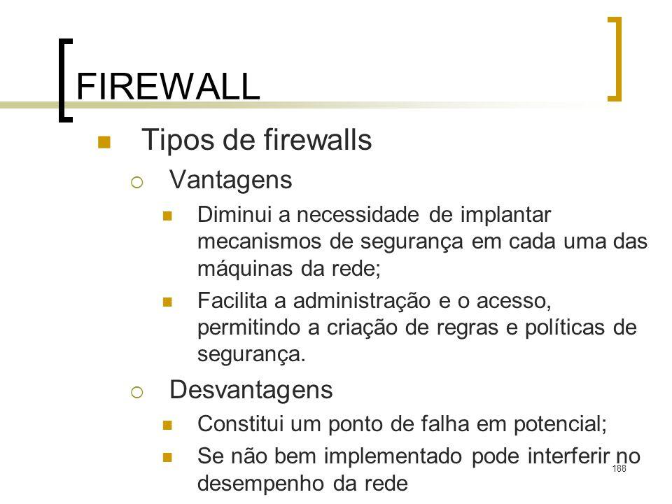 188 FIREWALL Tipos de firewalls Vantagens Diminui a necessidade de implantar mecanismos de segurança em cada uma das máquinas da rede; Facilita a administração e o acesso, permitindo a criação de regras e políticas de segurança.