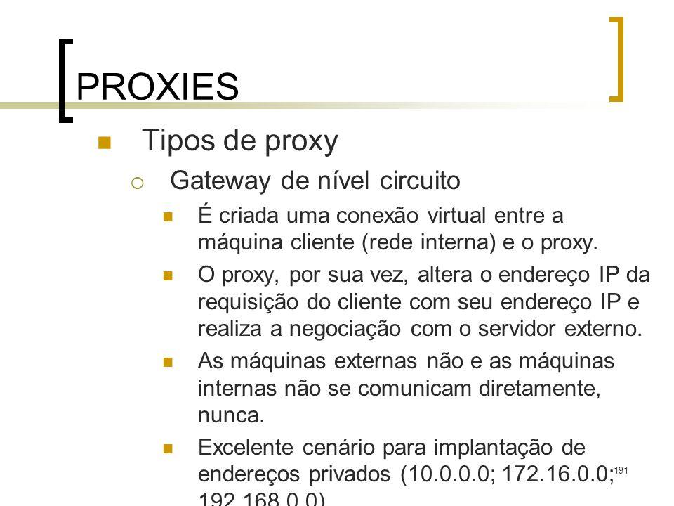 191 PROXIES Tipos de proxy Gateway de nível circuito É criada uma conexão virtual entre a máquina cliente (rede interna) e o proxy. O proxy, por sua v