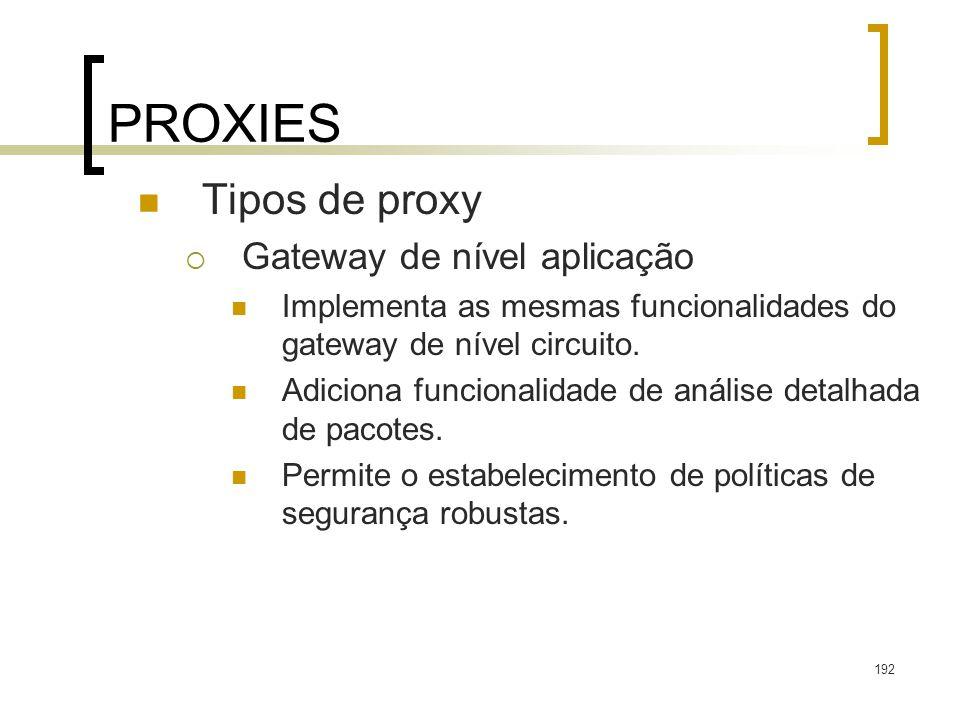 192 PROXIES Tipos de proxy Gateway de nível aplicação Implementa as mesmas funcionalidades do gateway de nível circuito. Adiciona funcionalidade de an