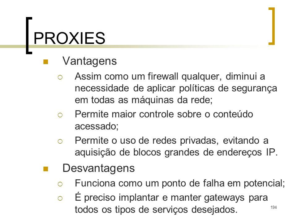 194 PROXIES Vantagens Assim como um firewall qualquer, diminui a necessidade de aplicar políticas de segurança em todas as máquinas da rede; Permite maior controle sobre o conteúdo acessado; Permite o uso de redes privadas, evitando a aquisição de blocos grandes de endereços IP.